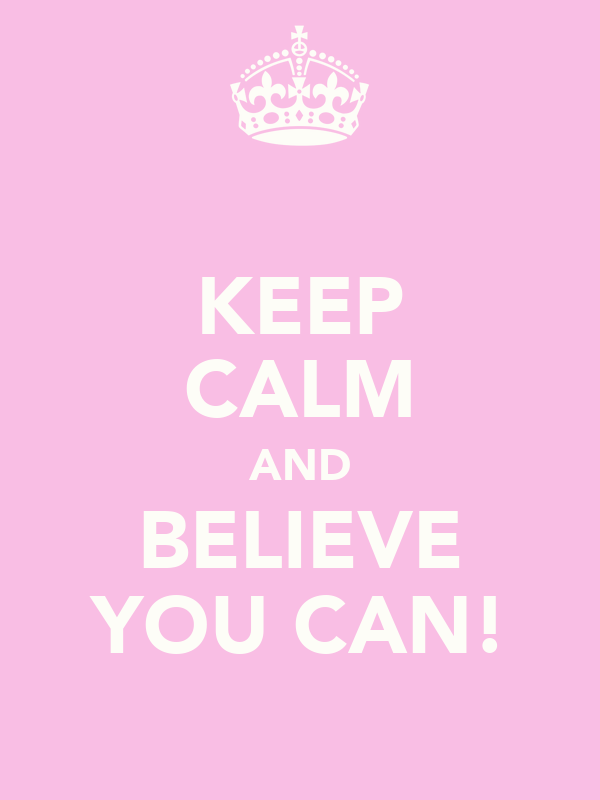KEEP CALM AND BELIEVE YOU CAN!