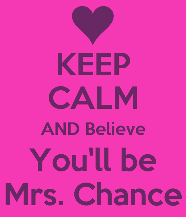 KEEP CALM AND Believe You'll be Mrs. Chance