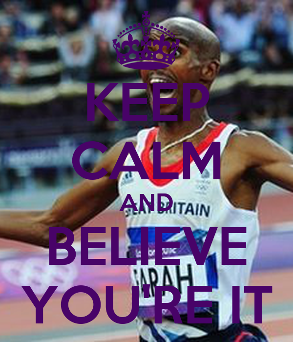 KEEP CALM AND BELIEVE YOU'RE IT