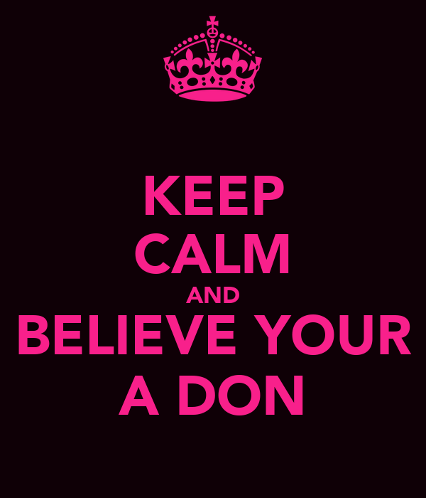 KEEP CALM AND BELIEVE YOUR A DON