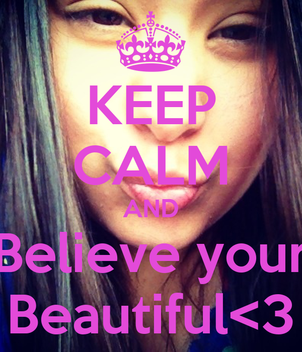 KEEP CALM AND Believe your Beautiful<3