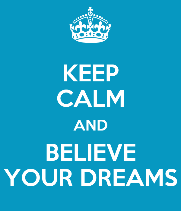 KEEP CALM AND BELIEVE YOUR DREAMS