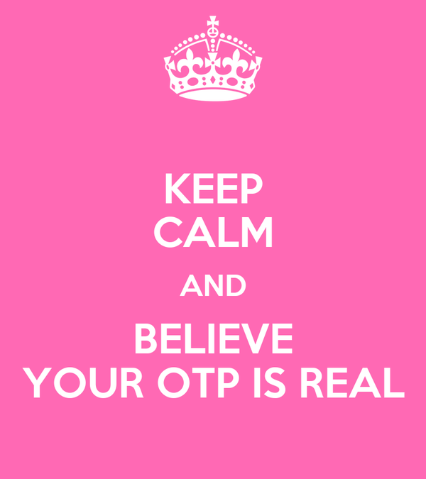KEEP CALM AND BELIEVE YOUR OTP IS REAL