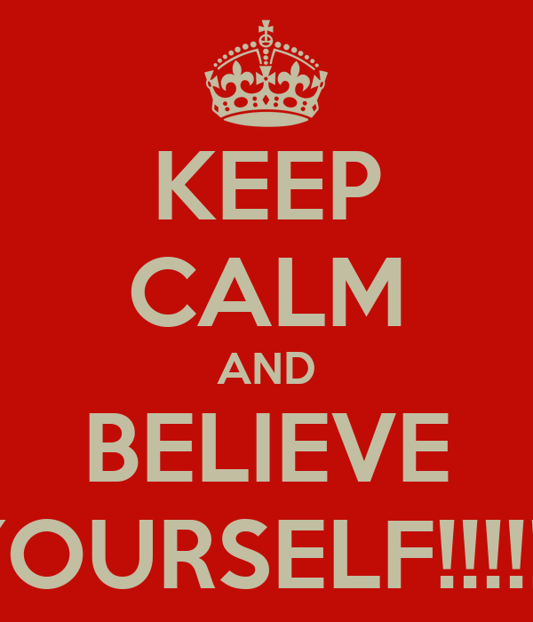 KEEP CALM AND BELIEVE YOURSELF!!!!!!!