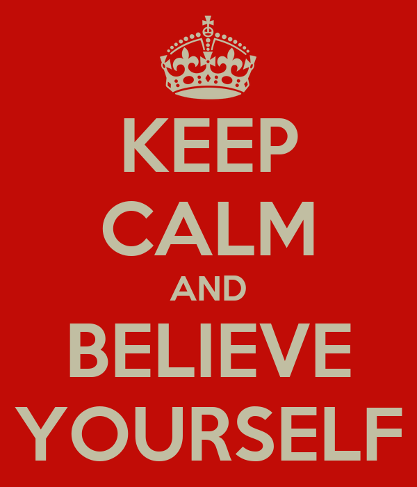 KEEP CALM AND BELIEVE YOURSELF