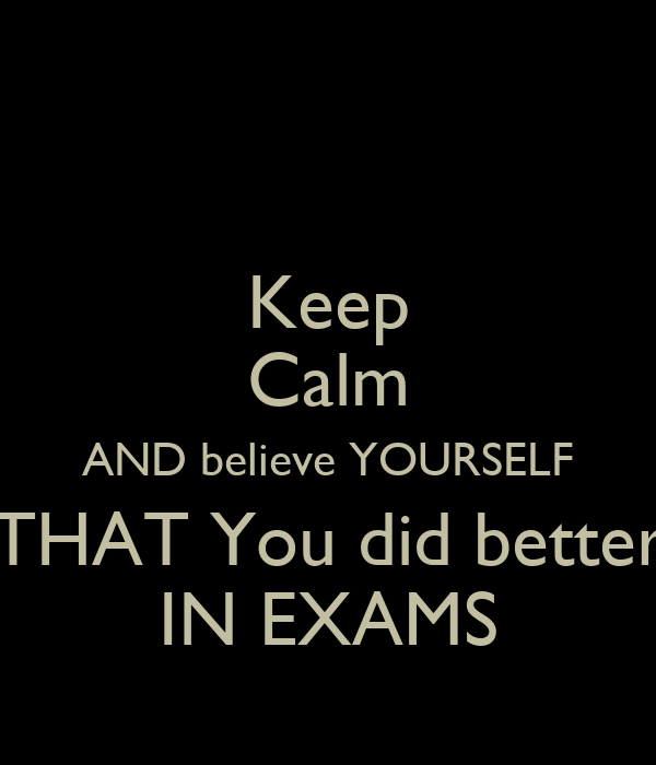 Keep Calm AND believe YOURSELF THAT You did better IN EXAMS