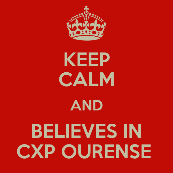 KEEP CALM AND BELIEVES IN CXP OURENSE