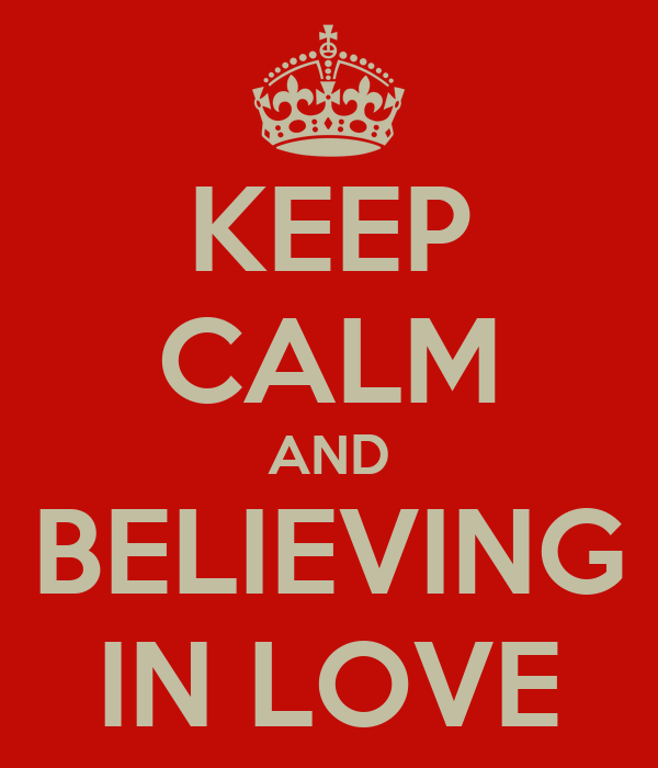 KEEP CALM AND BELIEVING IN LOVE
