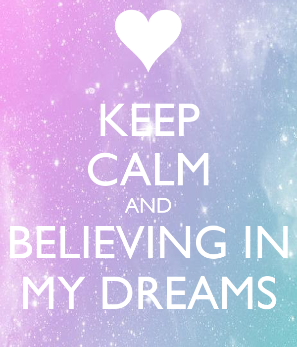 KEEP CALM AND BELIEVING IN MY DREAMS