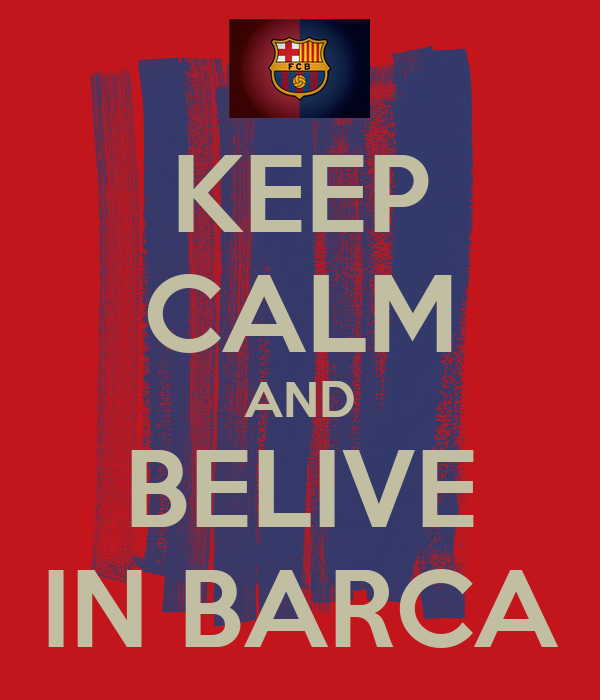 KEEP CALM AND BELIVE IN BARCA