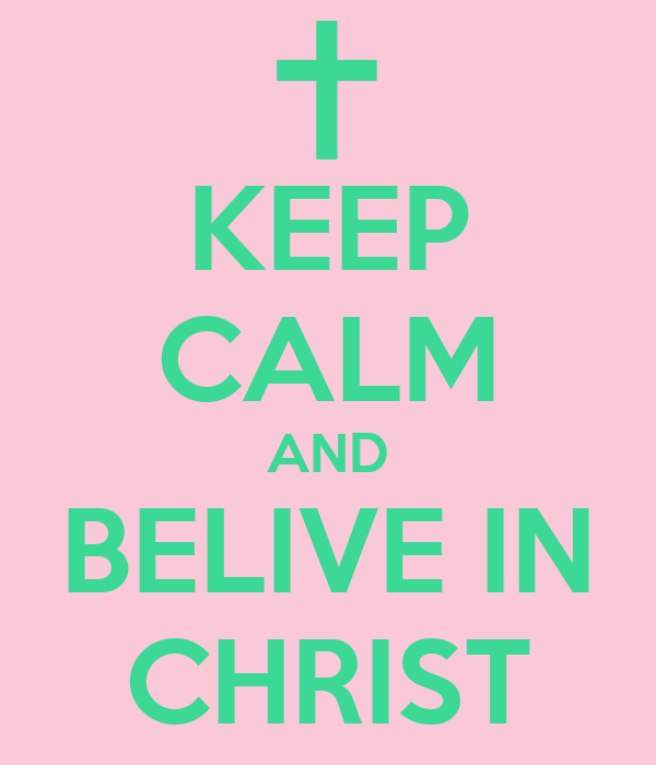 KEEP CALM AND BELIVE IN CHRIST