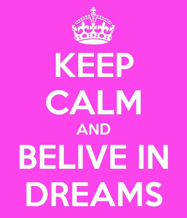 KEEP CALM AND BELIVE IN DREAMS