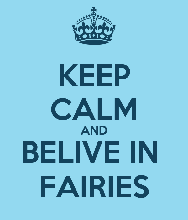 KEEP CALM AND BELIVE IN  FAIRIES