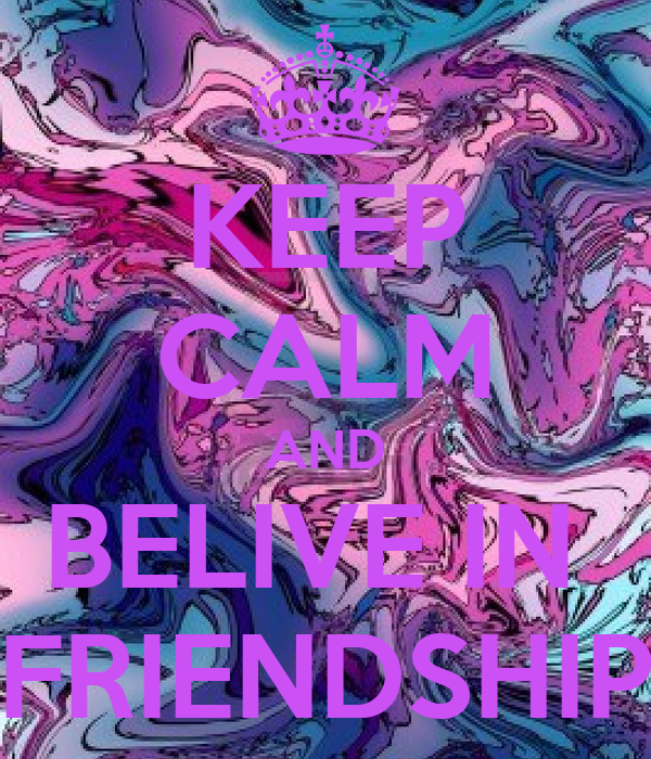KEEP CALM AND BELIVE IN  FRIENDSHIP
