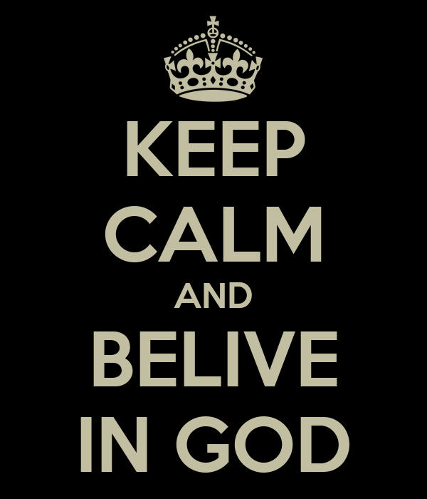 KEEP CALM AND BELIVE IN GOD