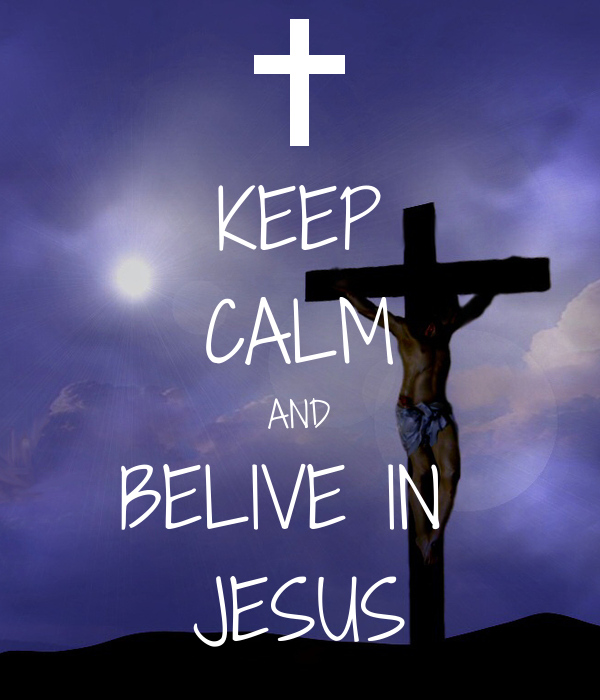 KEEP CALM AND BELIVE IN  JESUS