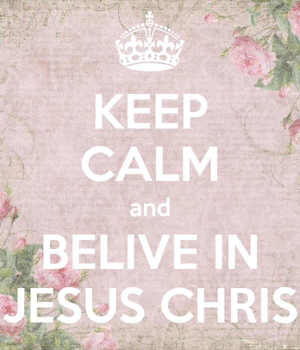 KEEP CALM and BELIVE IN JESUS CHRIS