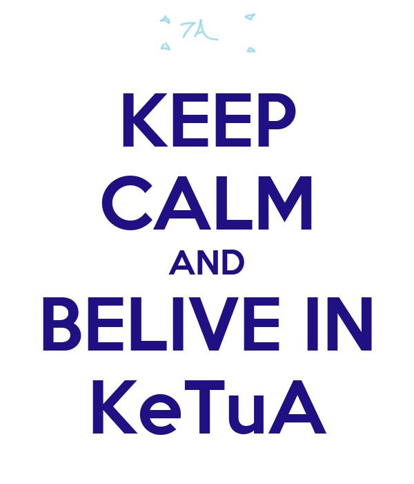 KEEP CALM AND BELIVE IN KeTuA
