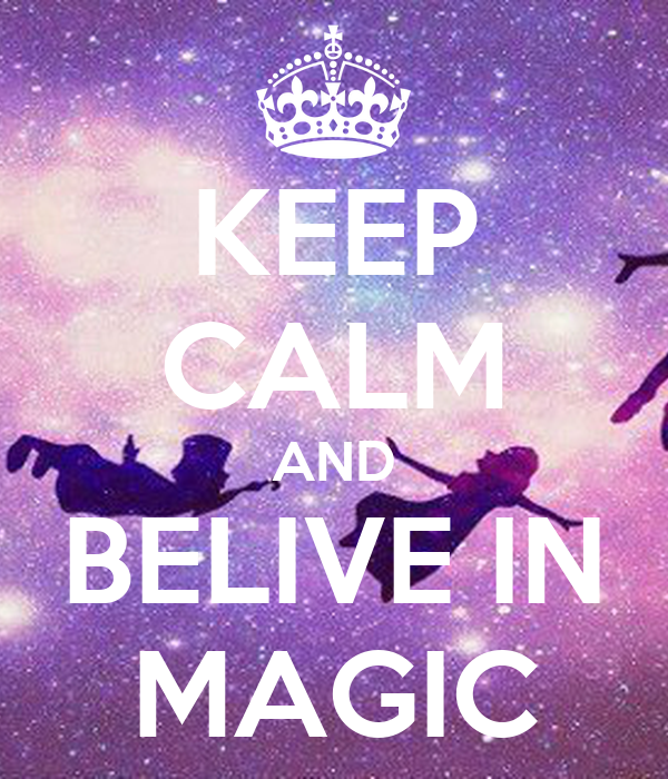 KEEP CALM AND BELIVE IN MAGIC