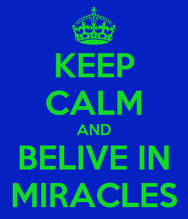 KEEP CALM AND BELIVE IN MIRACLES