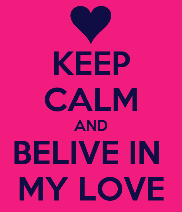 KEEP CALM AND BELIVE IN  MY LOVE