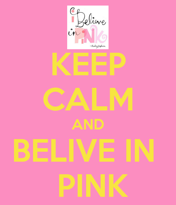KEEP CALM AND BELIVE IN   PINK
