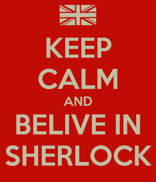 KEEP CALM AND BELIVE IN SHERLOCK