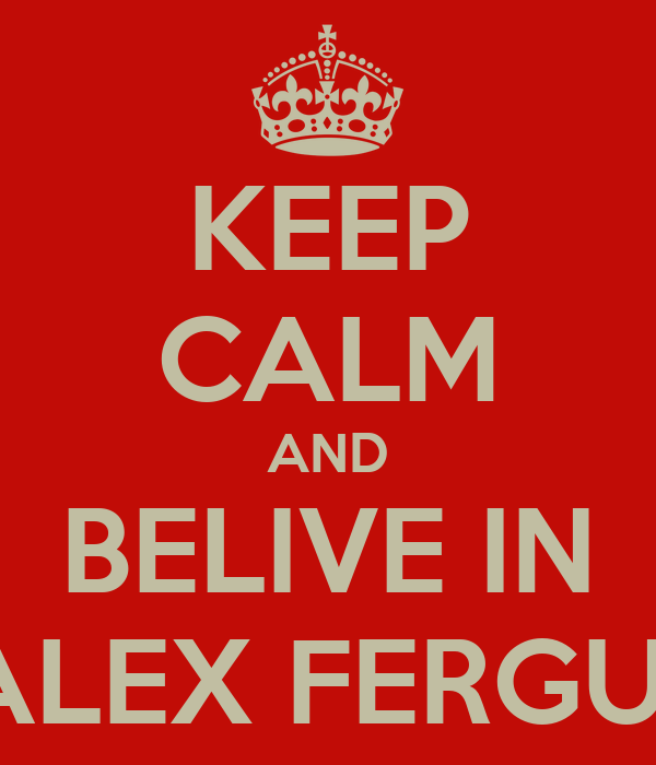 KEEP CALM AND BELIVE IN SIR ALEX FERGUSON