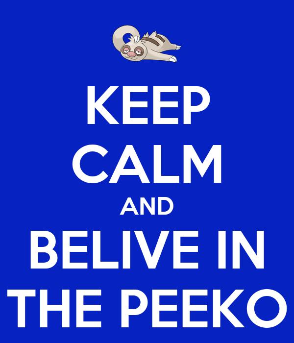 KEEP CALM AND BELIVE IN THE PEEKO