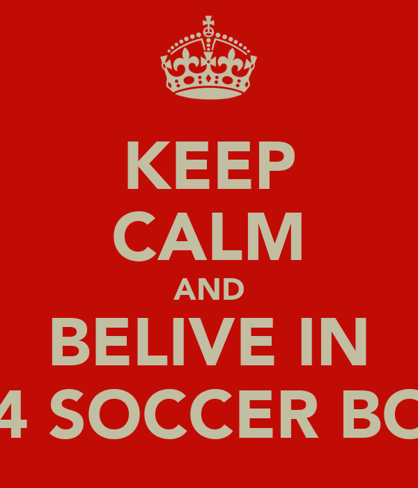 KEEP CALM AND BELIVE IN U14 SOCCER BOYS