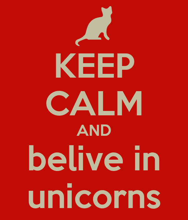 KEEP CALM AND belive in unicorns