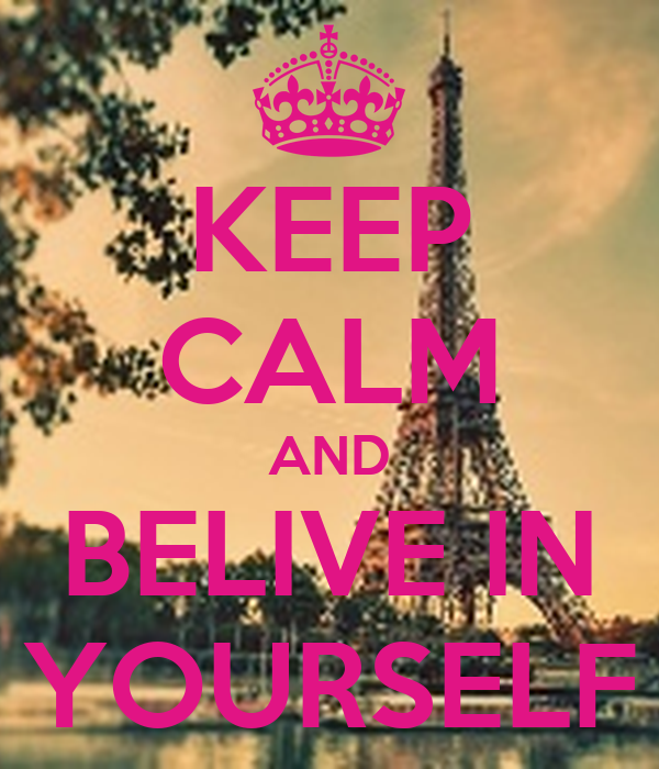 KEEP CALM AND BELIVE IN YOURSELF