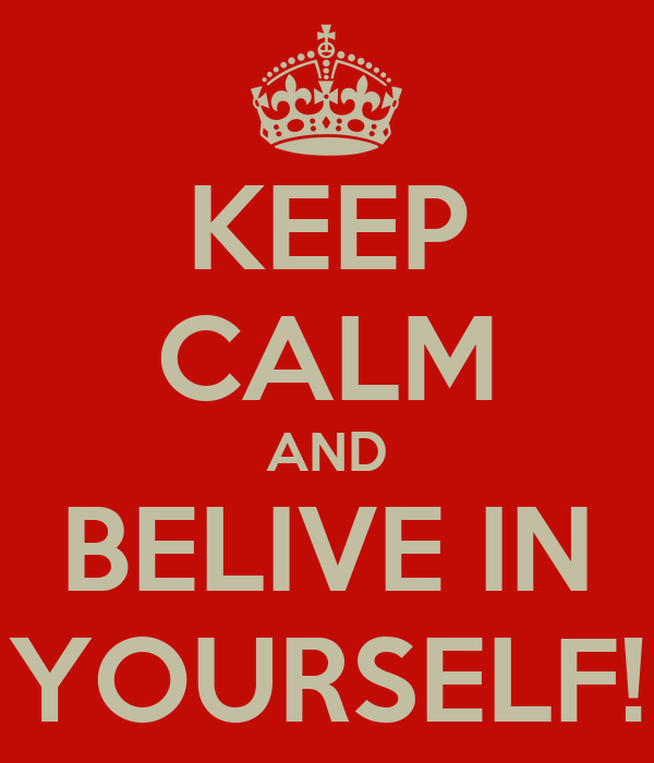 KEEP CALM AND BELIVE IN YOURSELF!