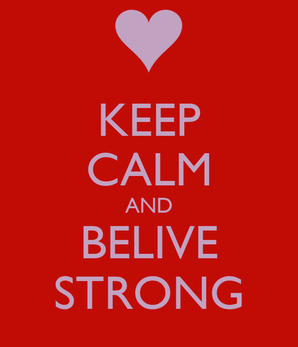 KEEP CALM AND BELIVE STRONG