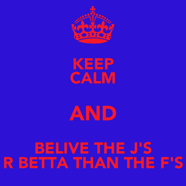 KEEP CALM AND BELIVE THE J'S R BETTA THAN THE F'S
