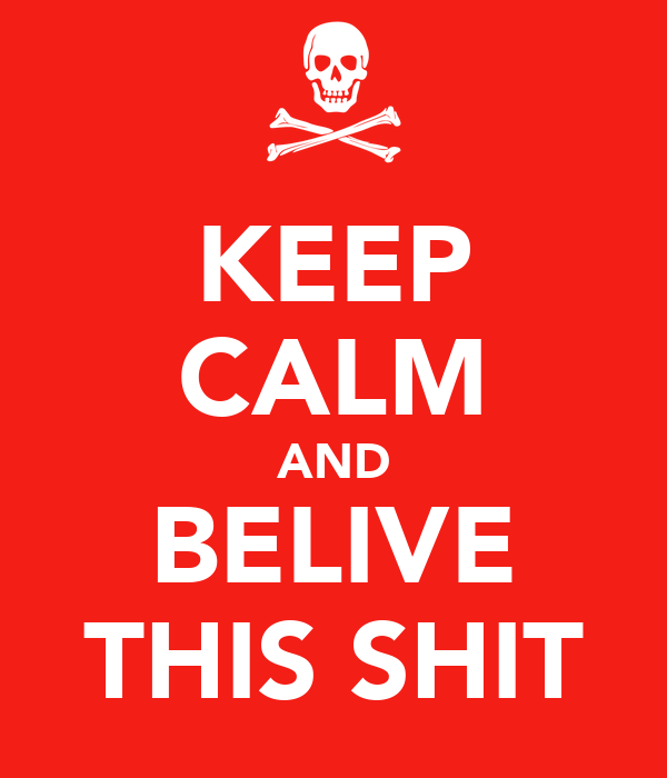 KEEP CALM AND BELIVE THIS SHIT