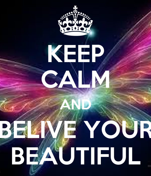 KEEP CALM AND BELIVE YOUR BEAUTIFUL