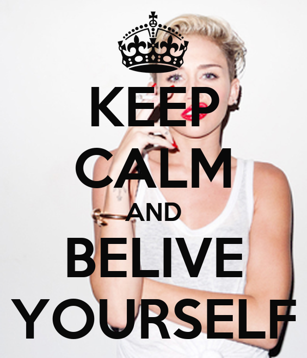 KEEP CALM AND BELIVE YOURSELF