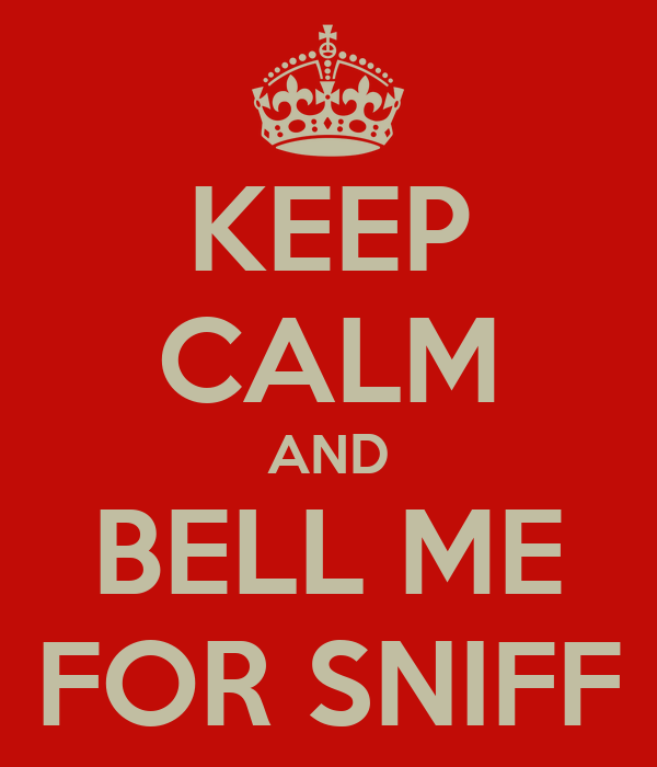 KEEP CALM AND BELL ME FOR SNIFF