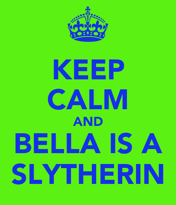 KEEP CALM AND BELLA IS A SLYTHERIN
