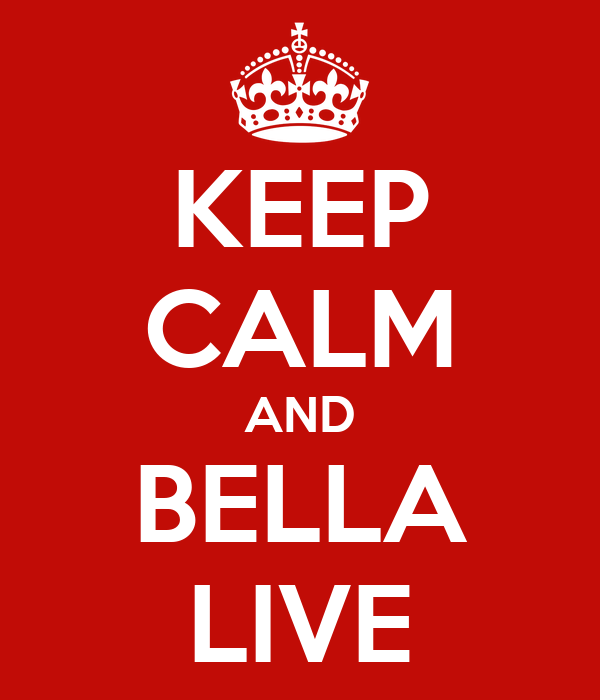 KEEP CALM AND BELLA LIVE