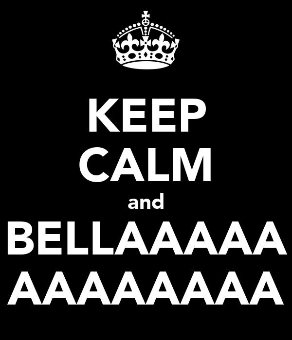 KEEP CALM and BELLAAAAA AAAAAAAA