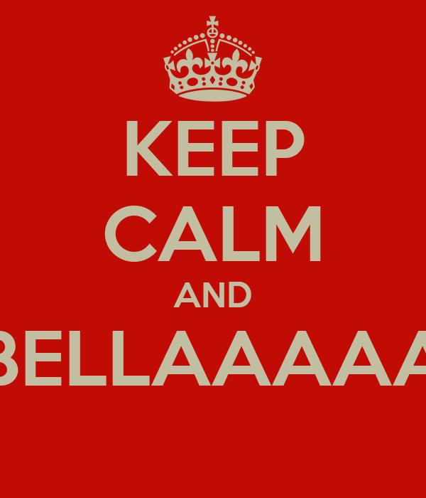 KEEP CALM AND BELLAAAAA