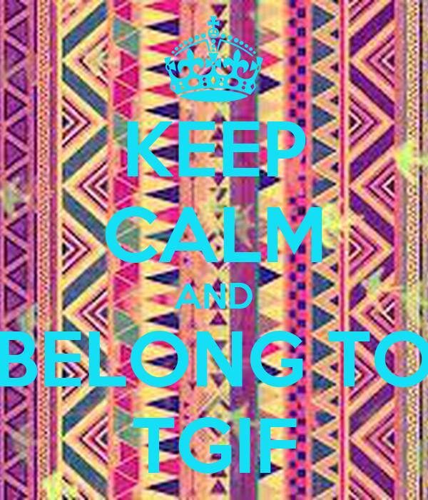 KEEP CALM AND BELONG TO TGIF
