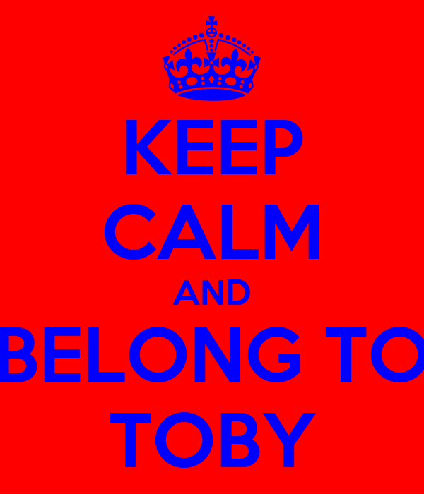 KEEP CALM AND BELONG TO TOBY