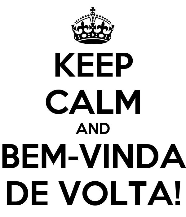 KEEP CALM AND BEM-VINDA DE VOLTA!