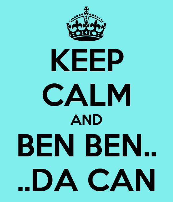 KEEP CALM AND BEN BEN.. ..DA CAN