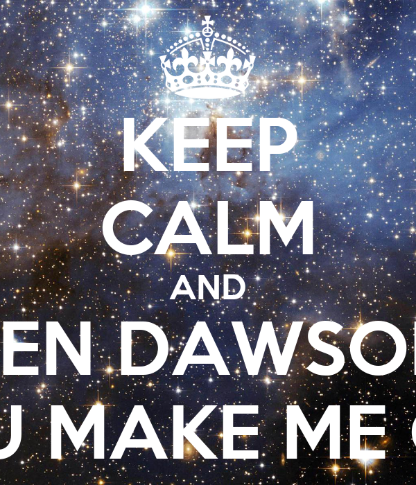 KEEP CALM AND BEN DAWSON YOU MAKE ME CRY