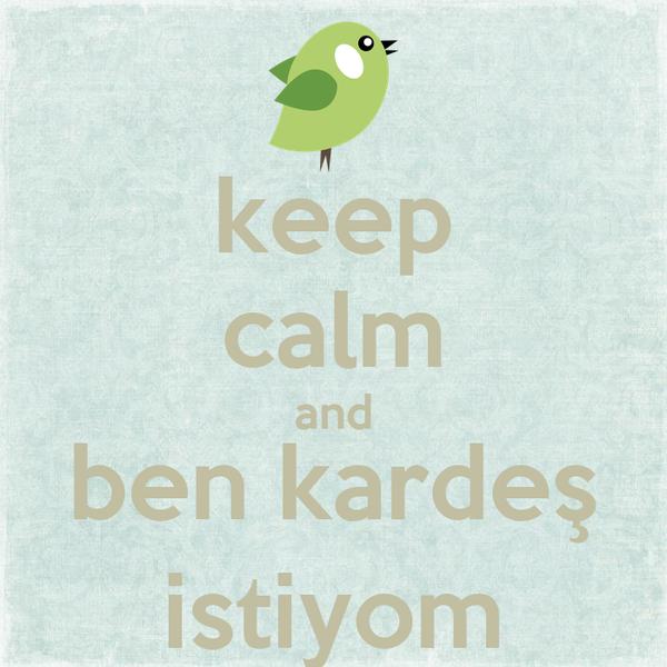 keep calm and ben kardeş istiyom