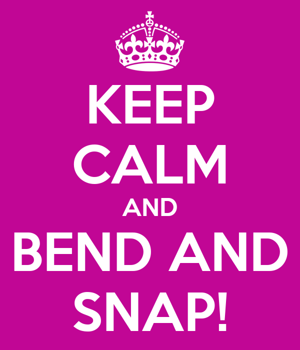 KEEP CALM AND BEND AND SNAP!